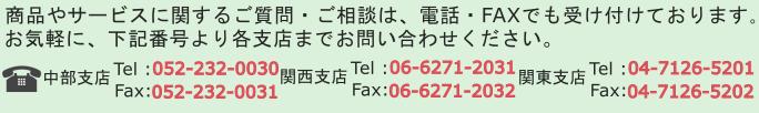 商品やサービスに関する質問・ご相談は、電話、FAXでも受けつけております。お気軽に、下記番号より各支店までお問い合わせください。中部支店、電話番号052-232-0030、関西支店、電話番号06-6271-2031、関東支店、電話番号04-7126-5201